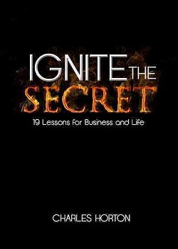 Ignite the Secret : 19 Lessons for Business and Life (Hardcover) (Charles Horton)