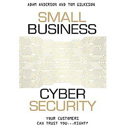 Small Business Cyber Security : Your Customers Can Trust You... Right? (Paperback) (Adam Anderson & Tom