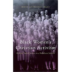 Black Women's Christian Activism : Seeking Social Justice in a Northern Suburb (Hardcover) (Betty