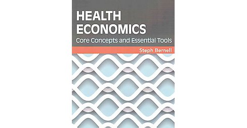 Health Economics : Core Concepts and Essential Tools (Paperback) (Steph Bernell) - image 1 of 1