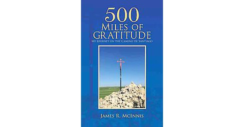 500 Miles of Gratitude : My Journey on the Camino De Santiago (Reprint) (Paperback) (James R. Mcinnis) - image 1 of 1