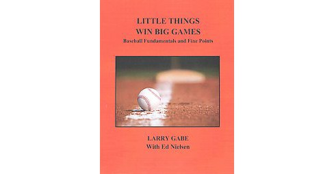 Little Things Win Big Games : Baseball Fundamentals and Fine Points (Paperback) (Larry Gabe) - image 1 of 1