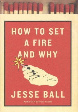 How to Set a Fire and Why (Hardcover) (Jesse Ball)