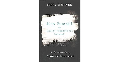 Ken Sumrall and Church Foundational Network : A Modern-day Apostolic Movement (Paperback) (Terry D. - image 1 of 1