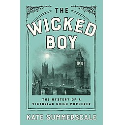 Wicked Boy : The Mystery of a Victorian Child Murderer (Hardcover) (Kate Summerscale)