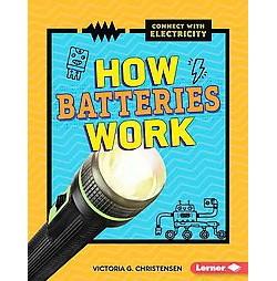 How Batteries Work (Library) (Victoria G. Christensen)