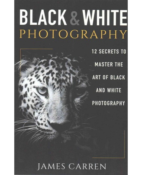 Black and White Photography : 12 Secrets to Master the Art of Black and White Photography (Paperback) - image 1 of 1