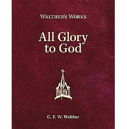 Walther's Works : All Glory to God (Hardcover) (C. F. W. Walther)