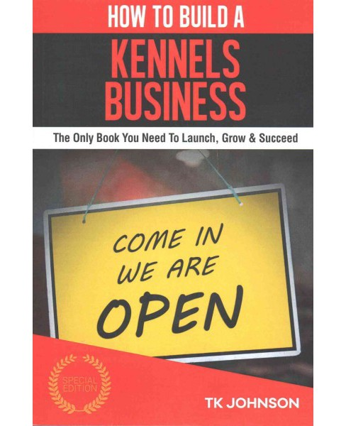 How to Build a Kennels Business : The Only Book You Need to Launch, Grow & Succeed (Special) (Paperback) - image 1 of 1