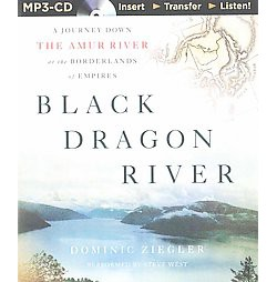 Black Dragon River : A Journey Down the Amur River at the Borderlands of Empires (Unabridged) (MP3-CD)