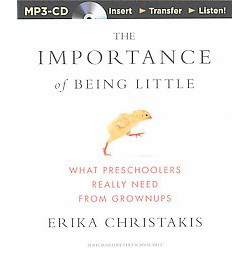 Importance of Being Little : What Preschoolers Really Need from Grownups (Unabridged) (MP3-CD) (Erika