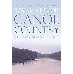 Canoe Country : The Making of Canada (Hardcover) (Roy MacGregor)
