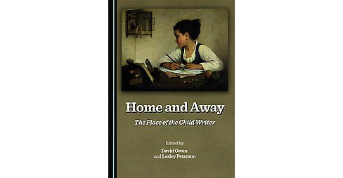 Home and Away : The Place of the Child Writer (Hardcover) - image 1 of 1