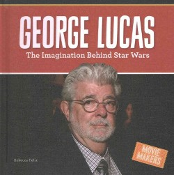 George Lucas : The Imagination Behind Star Wars (Library) (Rebecca Felix)