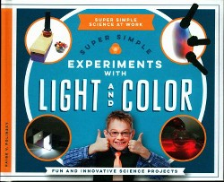 Super Simple Experiments With Light and Color : Fun and Innovative Science Projects (Library) (Paige V.