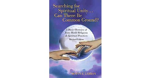 Searching for Spiritual Unity, Can There Be Common Ground? : A Basic Overview of Forty World Religions & - image 1 of 1