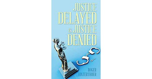 Justice Delayed Is Justice Denied (Paperback) (Roger Hinterthuer) - image 1 of 1