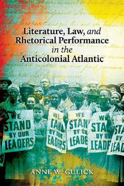 Literature, Law, and Rhetorical Performance in the Anticolonial Atlantic (Hardcover) (Anne W. Gulick)