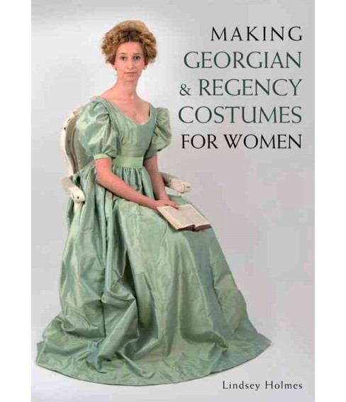 Making Georgian & Regency Costumes for Women (Paperback) (Lindsey Holmes) - image 1 of 1