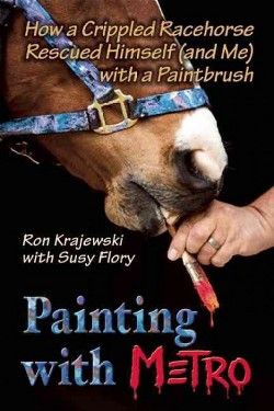 Painting With Metro : How a Crippled Racehorse Rescued Himself (And Me) With a Paintbrush (Hardcover)