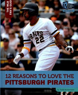 12 Reasons to Love the Pittsburgh Pirates (Library) (Todd Kortemeier)
