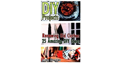 Diy Projects : Renewing Old Clothes; 25 Amazing Diy Ideas (Paperback) (Susan Hawkins) - image 1 of 1