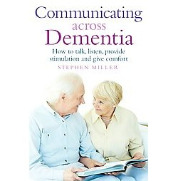 Communicating Across Dementia : How to Talk, Listen, Provide Stimulation and Give Comfort (Paperback)
