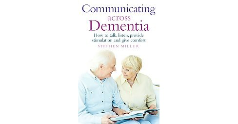 Communicating Across Dementia : How to Talk, Listen, Provide Stimulation and Give Comfort (Paperback) - image 1 of 1