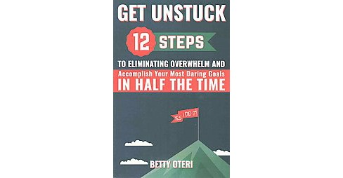 Get Unstuck : 12 Steps to Eliminate Overwhelm and Accomplish Your Most Daring Goals in Half the Time - image 1 of 1
