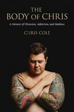 Body of Chris : A Memoir of Obsession, Addiction, and Madness (Paperback) (Chris Cole)