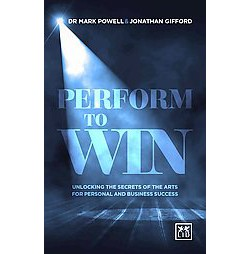 Perform to Win : Unlocking the Secrets of the Arts for Personal and Business Success (Paperback) (Dr.