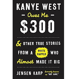 Kanye West Owes Me $300 : And Other True Stories from a White Rapper Who Almost Made It Big (Hardcover)