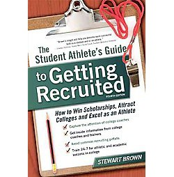 Student Athlete's Guide to Getting Recruited : How to Win Scholarships, Attract Colleges and Excel As an