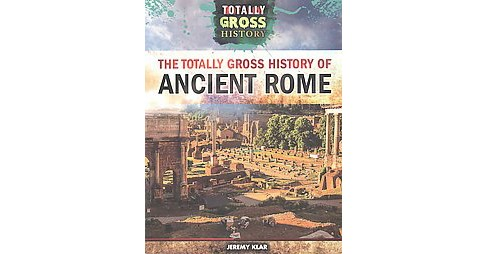 Totally Gross History of Ancient Rome (Reprint) (Paperback) (Jeremy Klar) - image 1 of 1