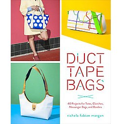 Duct Tape Bags : 40 Projects for Totes, Clutches, Messenger Bags, and Bowlers (Paperback) (Richela