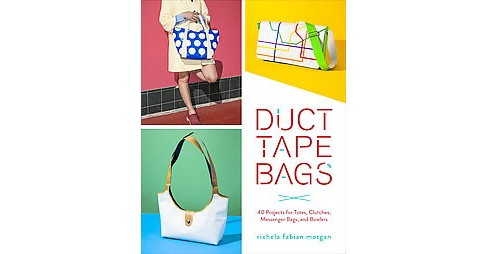 Duct Tape Bags : 40 Projects for Totes, Clutches, Messenger Bags, and Bowlers (Paperback) (Richela - image 1 of 1