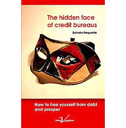 Hidden Face of Credit Bureaus : How to free yourself of debt and prosper: How to get out of debt with
