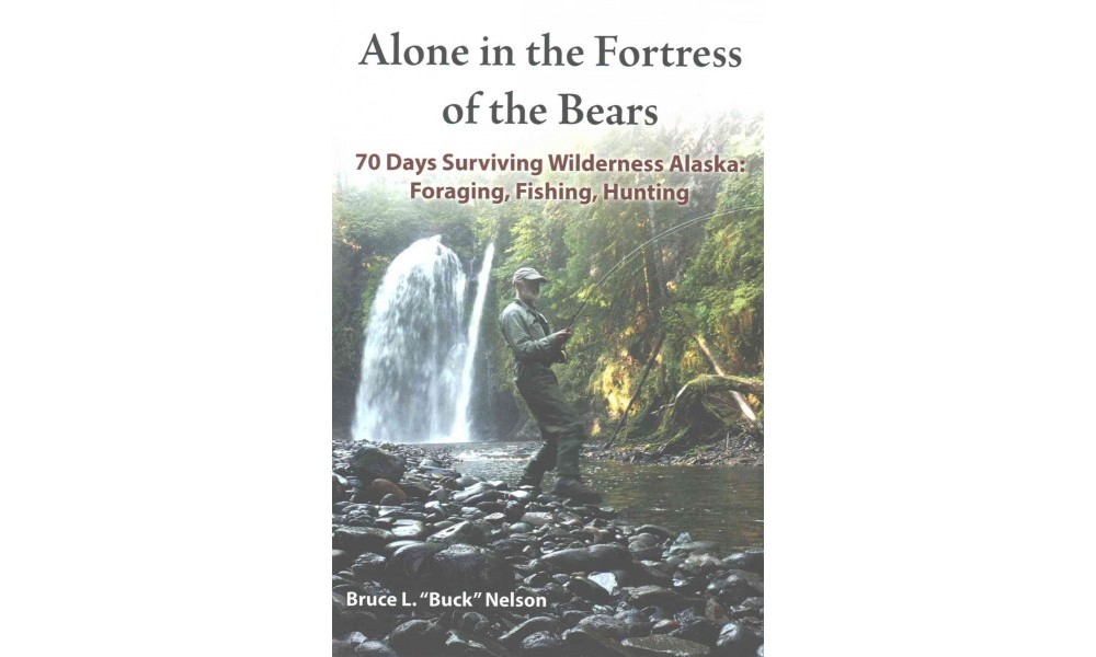 Alone in the Fortress of the Bears : 70 Days Surviving Wilderness Alaska: Foraging, Fishing, Hunting