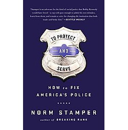 To Protect and Serve : How to Fix America's Police (Unabridged) (CD/Spoken Word) (Norm Stamper)