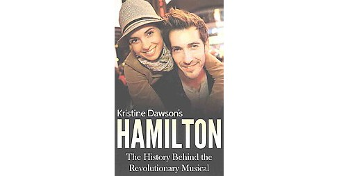 Hamilton : The History Behind the Revolutionary Musical (Paperback) (Kristine Dawson) - image 1 of 1