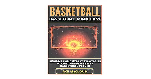Basketball : Basketball Made Easy: Beginner and Expert Strategies for Becoming a Better Basketball - image 1 of 1