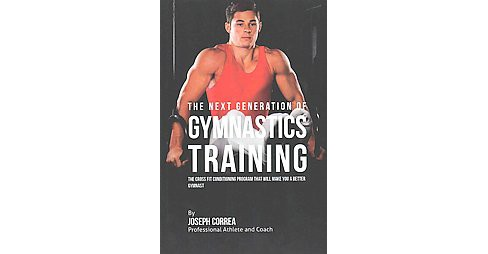 Next Generation of Gymnastics Training : The Cross Fit Conditioning Program That Will Make You a Better - image 1 of 1