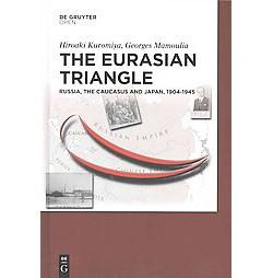 Eurasian Triangle : Russia, the Caucasus and Japan, 1904-1945 (Hardcover) (Hiroaki Kuromiya & Georges