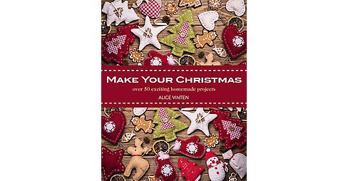 Make Your Christmas : Over 50 Exciting Homemade Projects (Paperback) (Alice Vinten) - image 1 of 1
