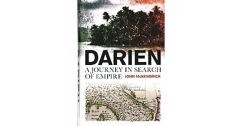 Darien : A Journey in Search of Empire (Hardcover) (John Mckendrick) - image 1 of 1