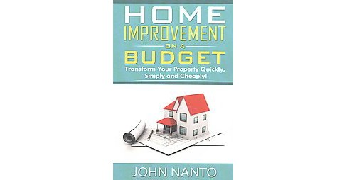 Home Improvement on a Budget : Transform Your Property Quickly, Simply and Cheaply (Paperback) (John - image 1 of 1