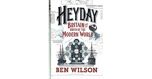 Heyday : Britain and the Birth of the Modern World (Hardcover) (Ben Wilson) - image 1 of 1