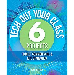 Tech Out Your Class : 6 Projects to Meet Common Core & ISTE Standards (Paperback) (Amy Prosser)