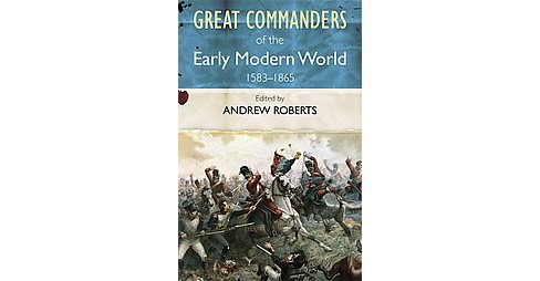 Great Commanders of the Early Modern World 1567-1865 (Paperback) (Andrew Roberts) - image 1 of 1