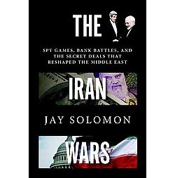 Iran Wars : Spy Games, Bank Battles, and the Secret Deals That Reshaped the Middle East (Hardcover) (Jay